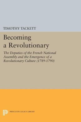 Becoming a Revolutionary: The Deputies of the French National Assembly and the Emergence of a Revolutionary Culture (1789-1790)