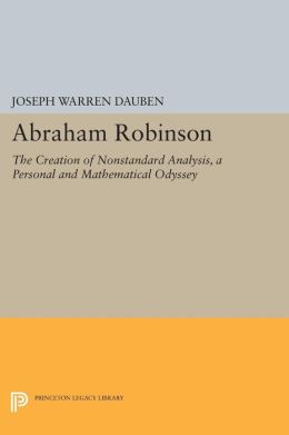 Abraham Robinson: The Creation of Nonstandard Analysis, A Personal and Mathematical Odyssey