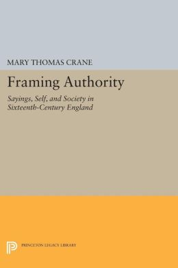 Framing Authority: Sayings, Self, and Society in Sixteenth-Century England