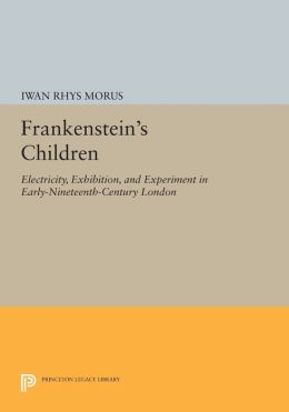 Frankenstein's Children: Electricity, Exhibition, and Experiment in Early-Nineteenth-Century London