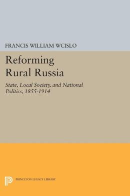 Reforming Rural Russia: State, Local Society, and National Politics, 1855-1914