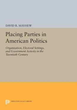 Placing Parties in American Politics: Organization, Electoral Settings, and Government Activity in the Twentieth Century