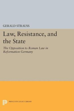 Law, Resistance, and the State: The Opposition to Roman Law in Reformation Germany
