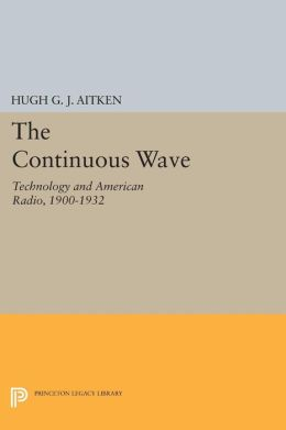 The Continuous Wave: Technology and American Radio, 1900-1932
