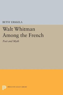 Walt Whitman Among the French: Poet and Myth