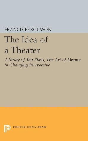 The Idea of a Theater: A Study of Ten Plays, The Art of Drama in Changing Perspective