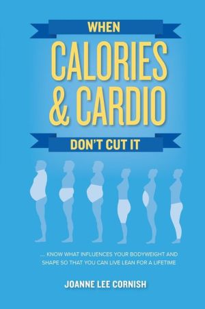 When Calories & Cardio Don't Cut It: Know what influences your body weight and shape so that you can live lean for a lifetime