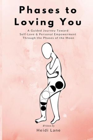 Phases to Loving You: A Guided Journey Toward Self-Love & Personal Empowerment Through the Phases of the Moon
