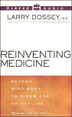 Reinventing Medicine; Beyond Mind-Body to a New Era of Healing