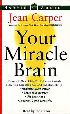 Your Miracle Brain: Dramatic New Scientific Evidence Reveals How You Can Use Food and Supplements to Maximize Brain Power, Boost Your Memory, Lift Your Mood, Improve IQ and Creativity