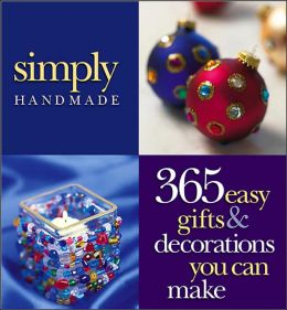 Simply Handmade: 365 Easy Gifts and Decorations You Can Make