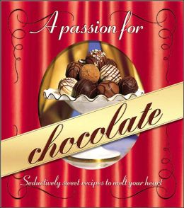 Passion for Chocolate: Seductively Sweet Recipes to Melt Your Heart