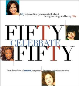 Fifty Celebrate Fifty: Fifty Extraordinary Women Talk About Facing, Turning, and Being Fifty