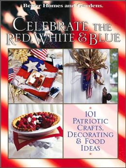 Celebrate the Red, White, and Blue: 101 Patriotic Crafts, Decorating, and Food Ideas