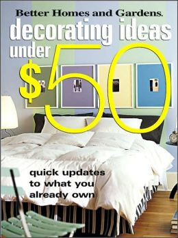 Decorating Ideas Under $50: Quick Updates to What You Already Own (Better Homes and Gardens Series)