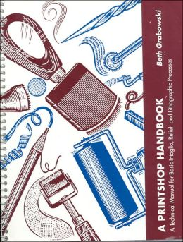 A Printshop Handbook: A Technical Manual for Basic Intaglio, Relief, and Lithographic Processes