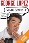 Book Cover Image. Title: I'm Not Gonna Lie:  And Other Lies You Tell When You Turn 50 Deluxe (Enhanced Edition), Author: George Lopez