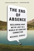 Book Cover Image. Title: The End of Absence:  Reclaiming What We've Lost in a World of Constant Connection, Author: Michael Harris