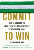 Book Cover Image. Title: Commit to Win:  How to Harness the Four Elements of Commitment to Reach Your Goals, Author: Heidi Reeder