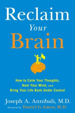 Reclaim Your Brain: How to Calm Your Thoughts, Heal Your Mind, and Bring Your Life Back Under Control