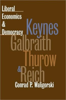 Liberal Economics and Democracy: Keynes,Galbraith,Thurow,and Reich
