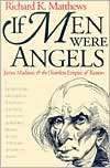 If Men Were Angels: James Madison and the Heartless Empire of Reason