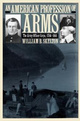 An American Profession of Arms: The Army Officer Corps, 1784-1861
