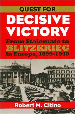 Quest for Decisive Victory: From Stalemate to Blitzkrieg in Europe,1899-1940
