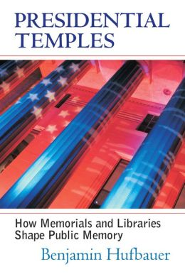 Presidential Temples: How Memorials and Libraries Shape Public Memory
