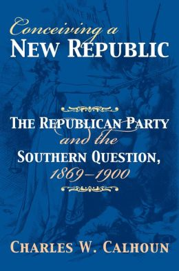 Conceiving a New Republic: The Republican Party and the Southern Question, 1869-1900
