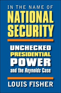 In the Name of National Security: Unchecked Presidential Power and the Reynolds Case