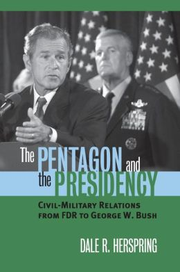 The Pentagon and the Presidency: Civil-Military Relations from FDR to George W. Bush