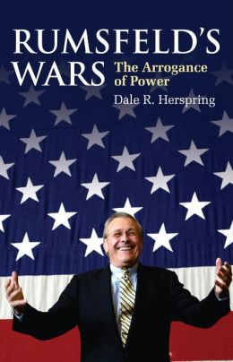 Rumsfeld's Wars: The Arrogance of Power