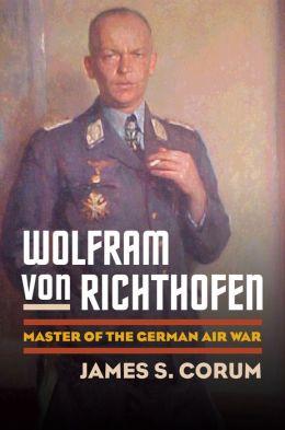 Wolfram von Richthofen: Master of the German Air War
