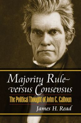 Majority Rule Versus Consensus: The Political Thought of John C. Calhoun