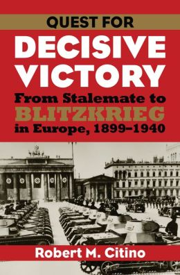 Quest for Decisive Victory: From Stalemate to Blitzkrieg in Europe, 1899-1940