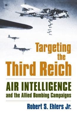 Targeting the Third Reich: Air Intelligence and the Allied Bombing Campaigns (Modern War Studies Series)