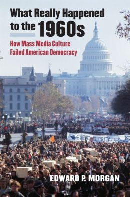 What Really Happened in the 1960s: How Mass Media Culture Failed American Democracy