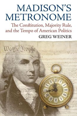 Madison's Metronome: The Constitution, Majority Rule, and the Tempo of American Politics