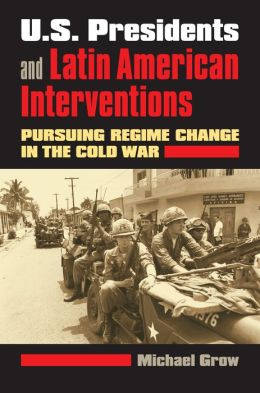 U. S. Presidents and Latin American Interventions: Pursuing Regime Change in the Cold War