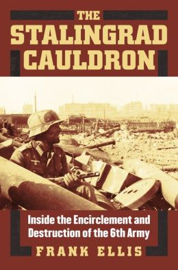 The Stalingrad Cauldron: Inside the Encirclement and Destruction of the 6th Army