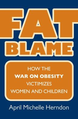 Fat Blame: How the War on Obesity Victimizes Women and Children