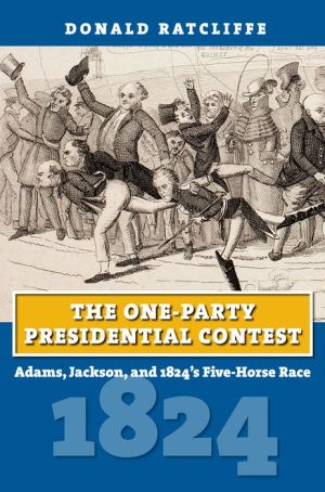 The One-Party Presidential Contest: Adams, Jackson, and 1824's Five-Horse Race