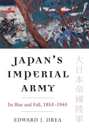 Japan's Imperial Army: Its Rise and Fall, 1853 - 1945