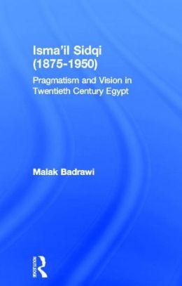 Isma'il Sidqi, 1875-1950: Pragmatism and Vision in Twentieth Century Egypt