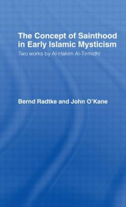 The Concept of Sainthood in Early Islamic Mysticism: Two Works by Al-Hakim al-Tirmidhi - An Annotated Translation with Introduction