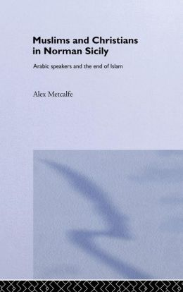Muslims and Christians in Norman Sicily: Arabic-Speakers and the End of Islam
