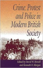 Crime, Protest and Police in Modern British Society: Essays in Memory of David J.V. Jones