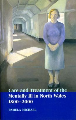 Care and Treatment of the Mentally Ill in North Wales, 1800-2000