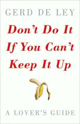 Don't Do It If You Can't Keep It Up: A Lover's Guide